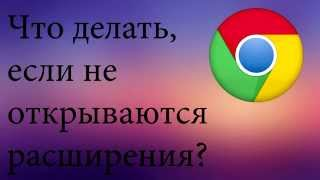Не открываются расширения Google Chrome