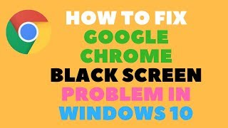 How to Fix Google Chrome Black Screen Problem in Windows 10