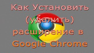 Как Установить (Удалить) Расширение в Браузере Google Chrome