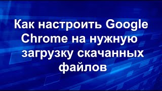 Как настроить Google Chrome на нужную загрузку скачанных файлов